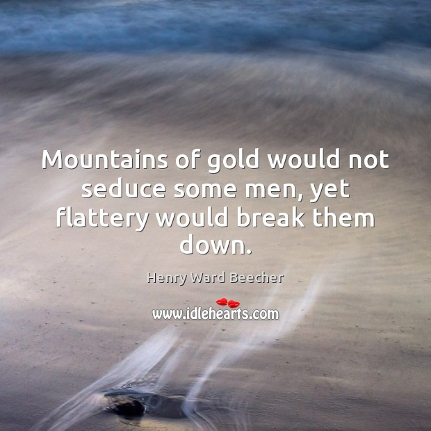 Image about Mountains of gold would not seduce some men, yet flattery would break them down.