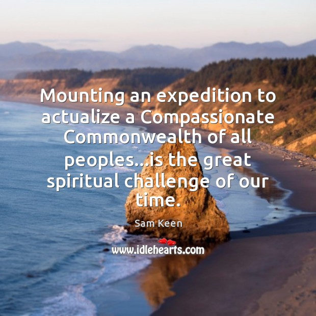 Mounting an expedition to actualize a Compassionate Commonwealth of all peoples…is Sam Keen Picture Quote