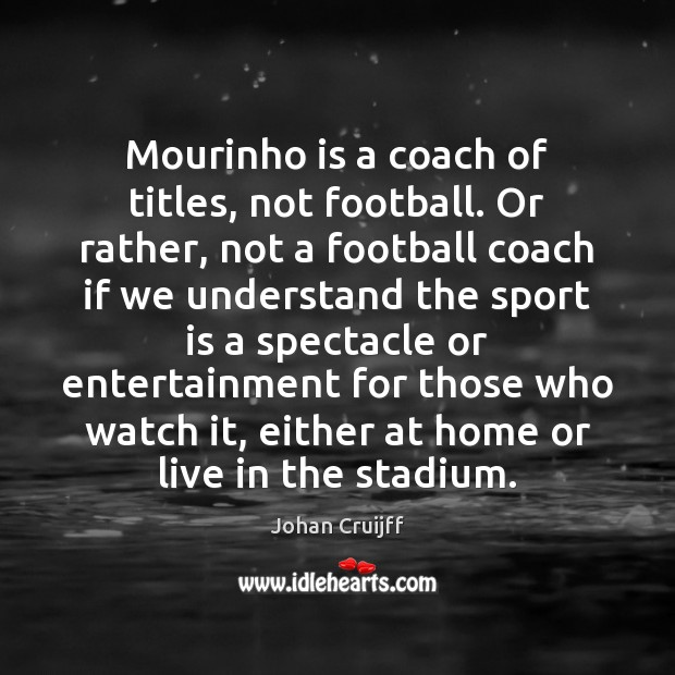 Mourinho is a coach of titles, not football. Or rather, not a Johan Cruijff Picture Quote
