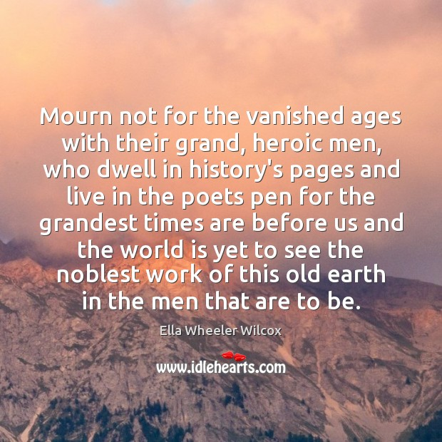 Mourn not for the vanished ages with their grand, heroic men, who Ella Wheeler Wilcox Picture Quote