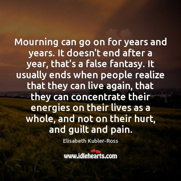 Mourning can go on for years and years. It doesn't end after Elisabeth Kubler-Ross Picture Quote
