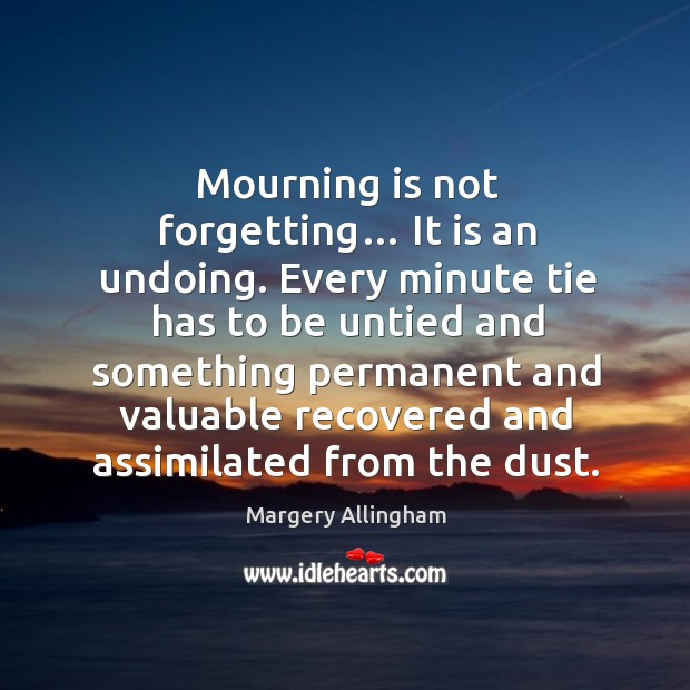 Mourning is not forgetting… it is an undoing. Image