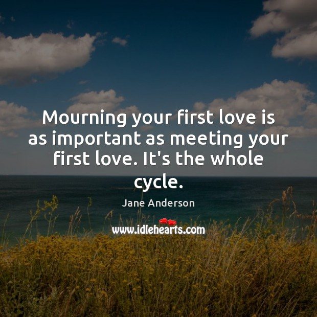 Mourning your first love is as important as meeting your first love. It's the whole cycle. Image
