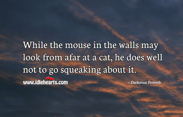 While the mouse in the walls may look from afar at a cat, he does well not to go squeaking about it. Darkovan Proverbs Image