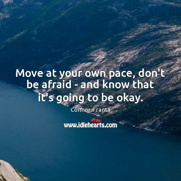 Move at your own pace, don't be afraid – and know that it's going to be okay. Connor Franta Picture Quote