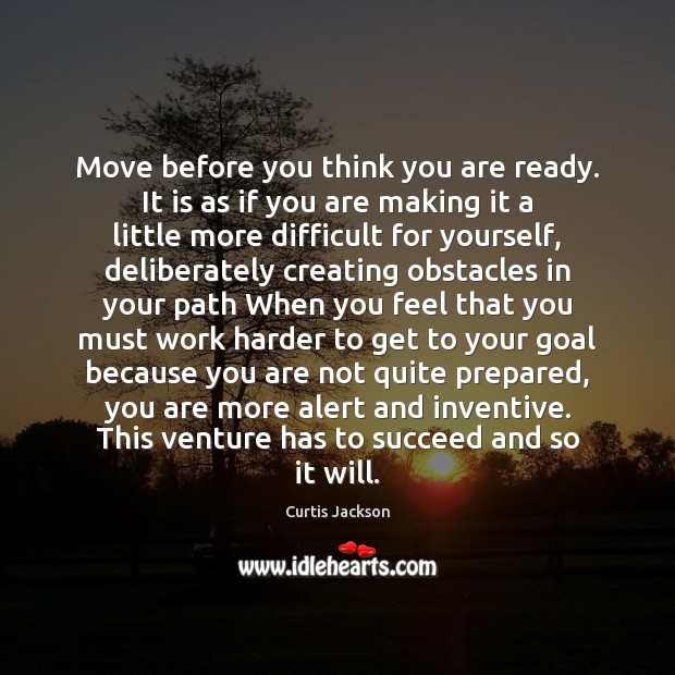 Move before you think you are ready. It is as if you Curtis Jackson Picture Quote