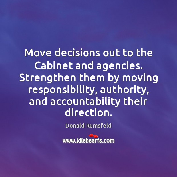 Move decisions out to the Cabinet and agencies. Strengthen them by moving Donald Rumsfeld Picture Quote