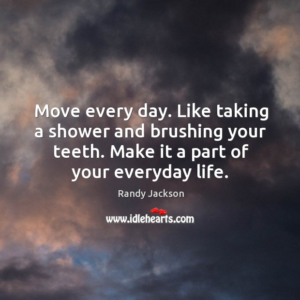 Move every day. Like taking a shower and brushing your teeth. Make it a part of your everyday life. Randy Jackson Picture Quote