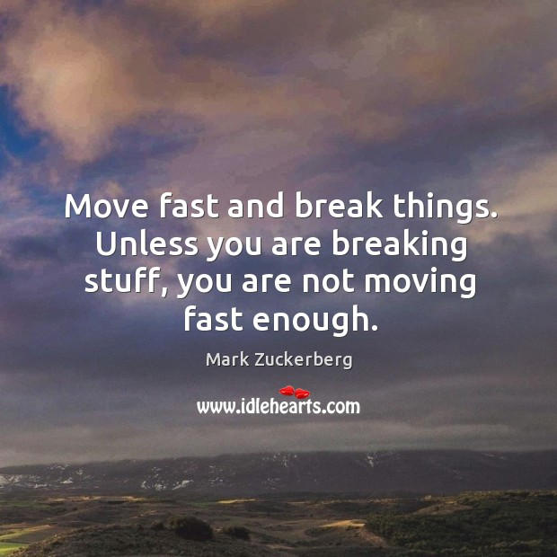 Image, Move fast and break things. Unless you are breaking stuff, you are not moving fast enough.