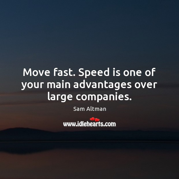 Move fast. Speed is one of your main advantages over large companies. Image