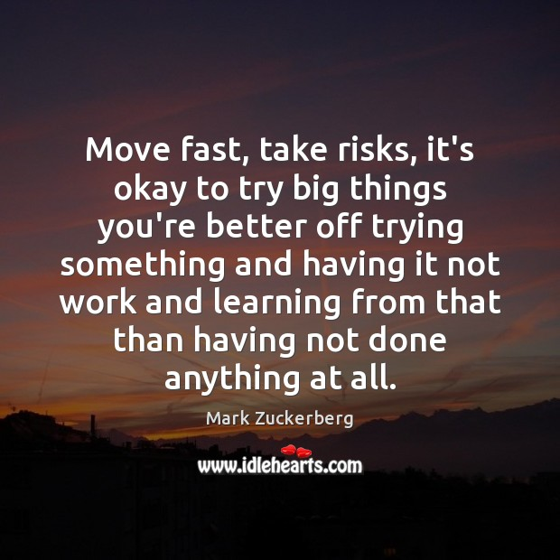 Move fast, take risks, it's okay to try big things you're better Mark Zuckerberg Picture Quote