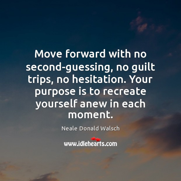 Image, Move forward with no second-guessing, no guilt trips, no hesitation. Your purpose