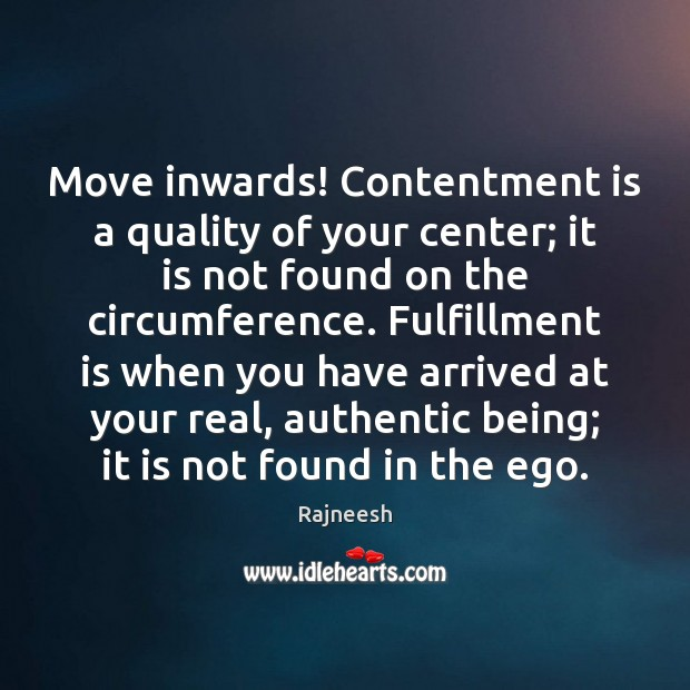 Move inwards! Contentment is a quality of your center; it is not Image