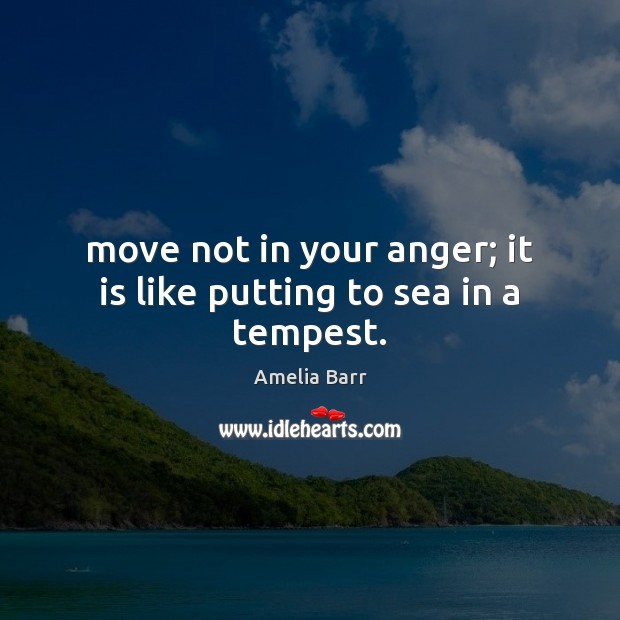 Move not in your anger; it is like putting to sea in a tempest. Image