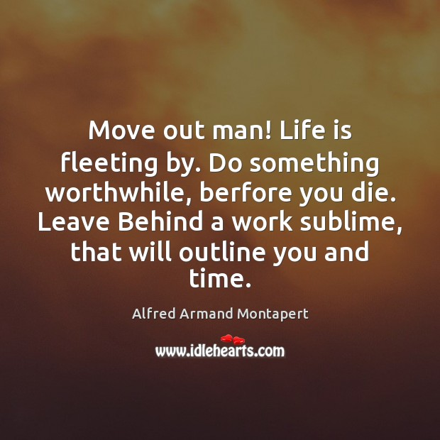 Image, Move out man! Life is fleeting by. Do something worthwhile, berfore you