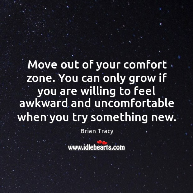 Move out of your comfort zone. You can only grow if you are willing to feel awkward Image