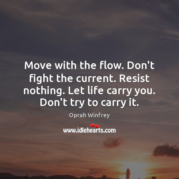 Move with the flow. Don't fight the current. Resist nothing. Let life Image
