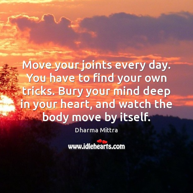 Move your joints every day. You have to find your own tricks. Image