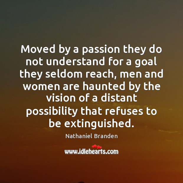 Moved by a passion they do not understand for a goal they Nathaniel Branden Picture Quote
