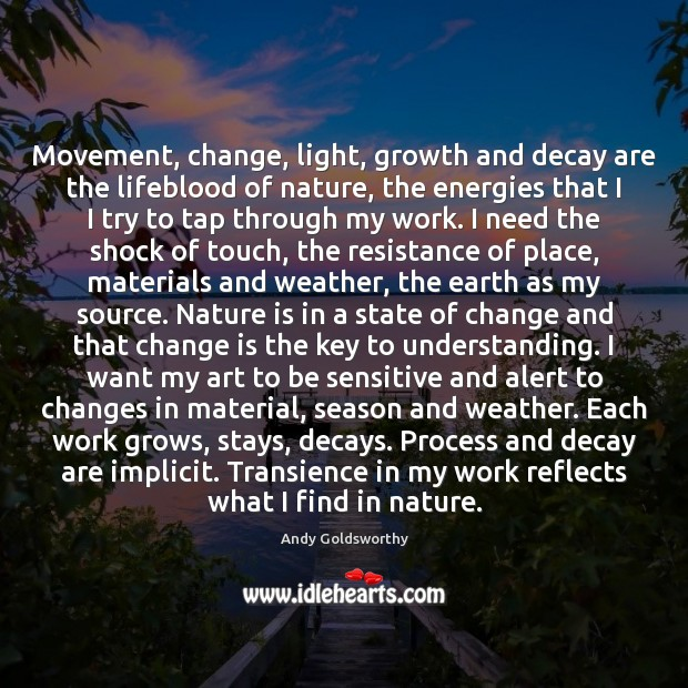 Movement, change, light, growth and decay are the lifeblood of nature, the Image