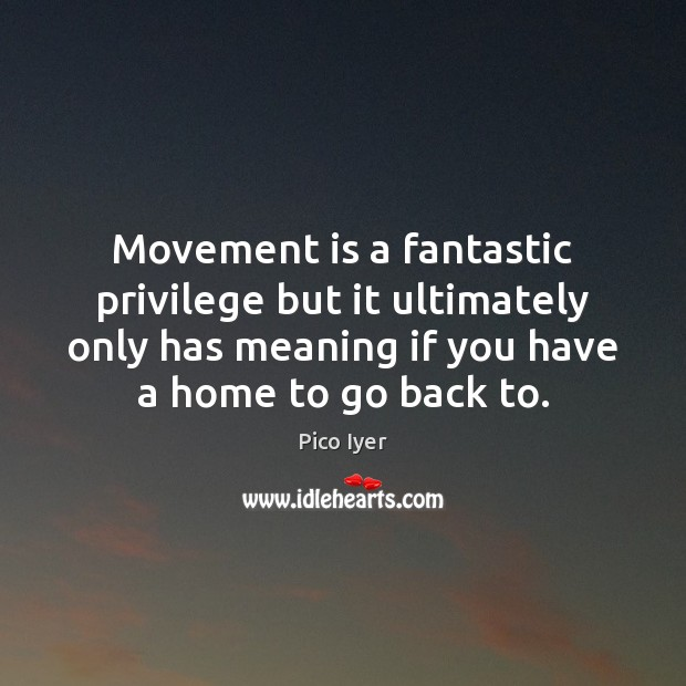 Movement is a fantastic privilege but it ultimately only has meaning if Pico Iyer Picture Quote