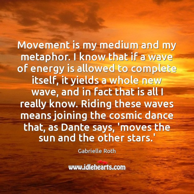Movement is my medium and my metaphor. I know that if a Gabrielle Roth Picture Quote