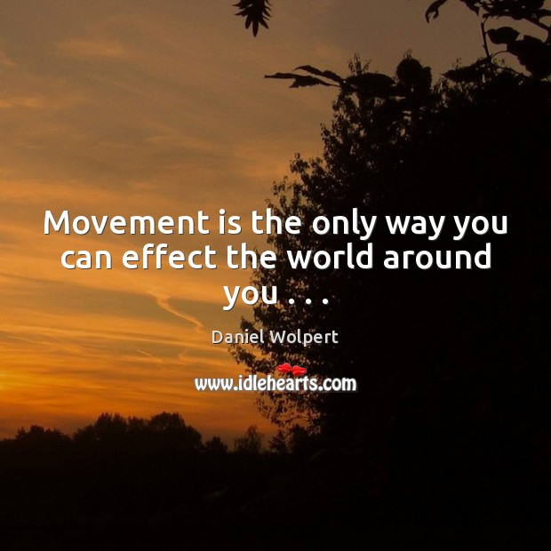 Movement is the only way you can effect the world around you . . . Image