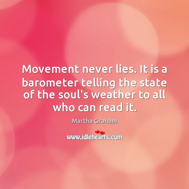 Movement never lies. It is a barometer telling the state of the Martha Graham Picture Quote