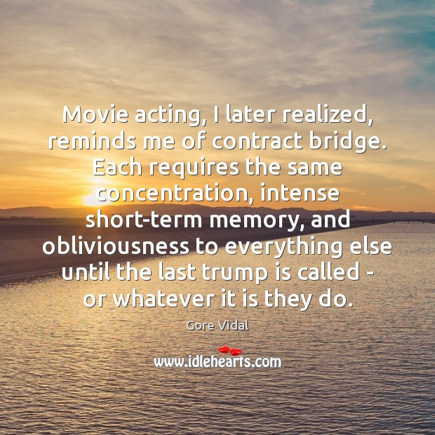 Movie acting, I later realized, reminds me of contract bridge. Each requires Gore Vidal Picture Quote