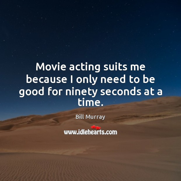 Image, Movie acting suits me because I only need to be good for ninety seconds at a time.