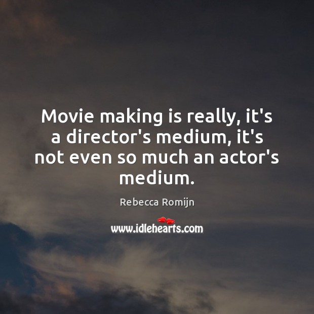 Movie making is really, it's a director's medium, it's not even so much an actor's medium. Rebecca Romijn Picture Quote