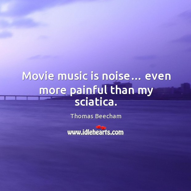 Movie music is noise… even more painful than my sciatica. Thomas Beecham Picture Quote