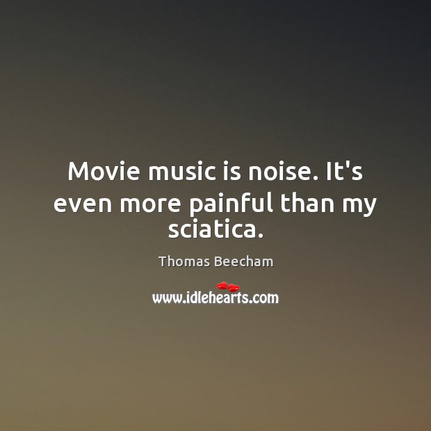 Movie music is noise. It's even more painful than my sciatica. Thomas Beecham Picture Quote