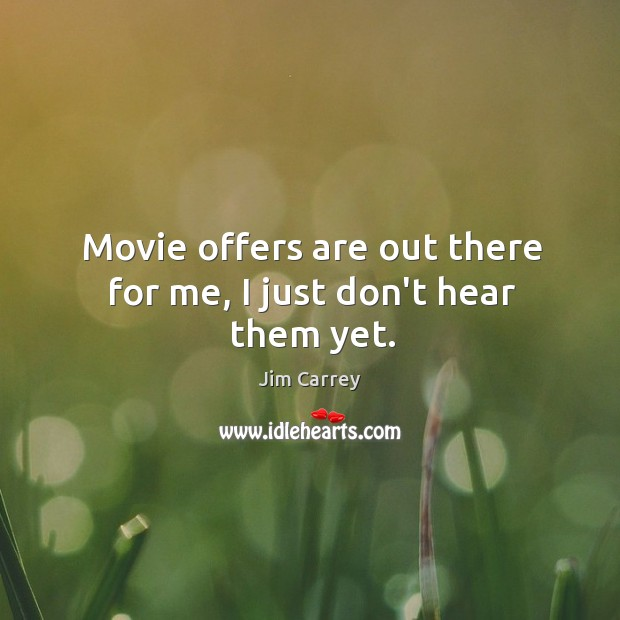 Movie offers are out there for me, I just don't hear them yet. Image