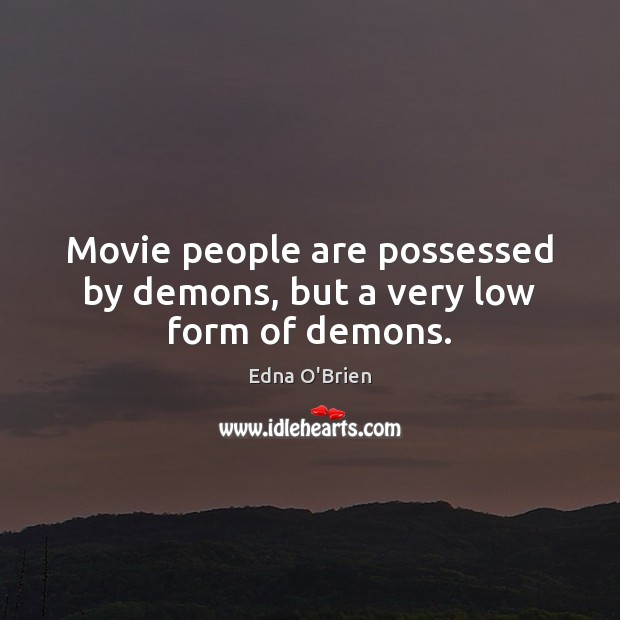 Movie people are possessed by demons, but a very low form of demons. Image