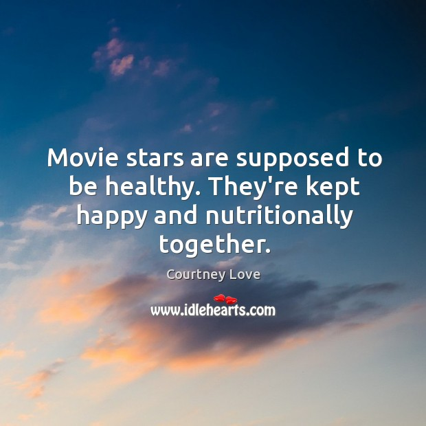 Movie stars are supposed to be healthy. They're kept happy and nutritionally together. Image