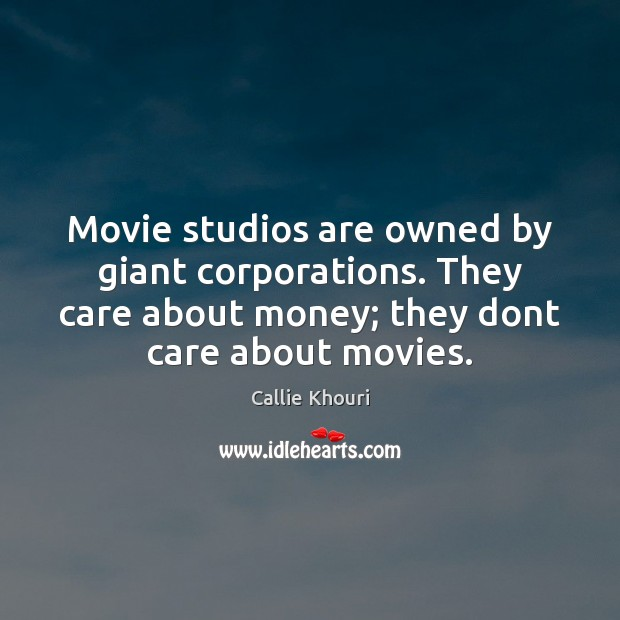 Movie studios are owned by giant corporations. They care about money; they Callie Khouri Picture Quote