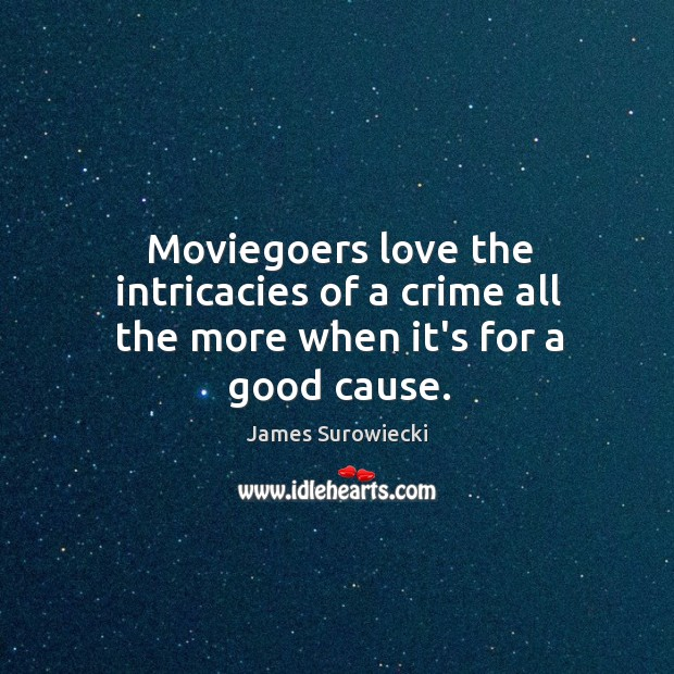 Moviegoers love the intricacies of a crime all the more when it's for a good cause. James Surowiecki Picture Quote