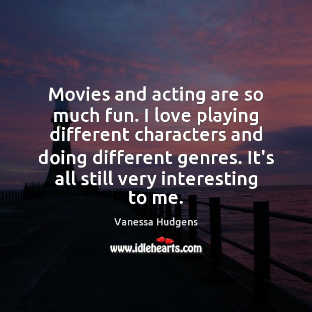 Movies and acting are so much fun. I love playing different characters Vanessa Hudgens Picture Quote