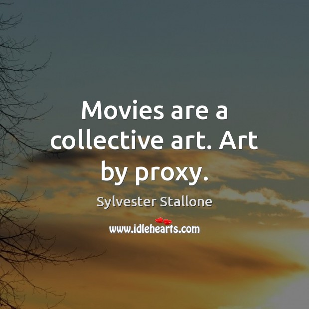 Movies are a collective art. Art by proxy. Sylvester Stallone Picture Quote