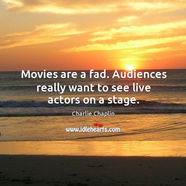 Image, Movies are a fad. Audiences really want to see live actors on a stage.