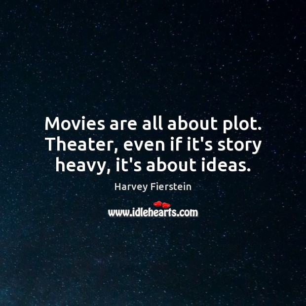 Image, Movies are all about plot. Theater, even if it's story heavy, it's about ideas.