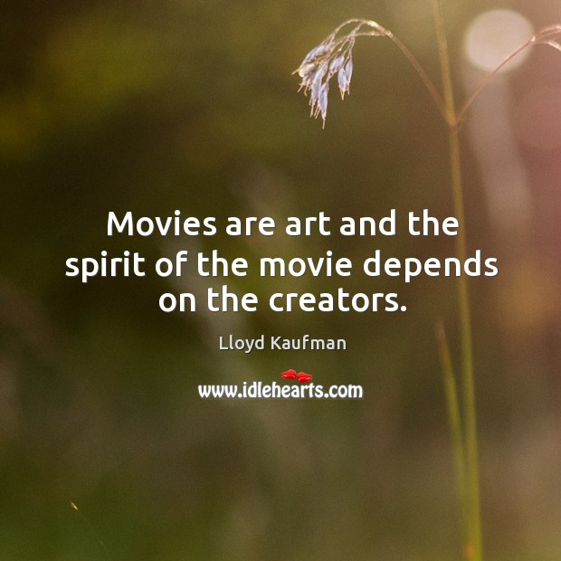 Movies are art and the spirit of the movie depends on the creators. Lloyd Kaufman Picture Quote