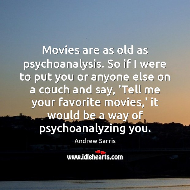 Image, Movies are as old as psychoanalysis. So if I were to put