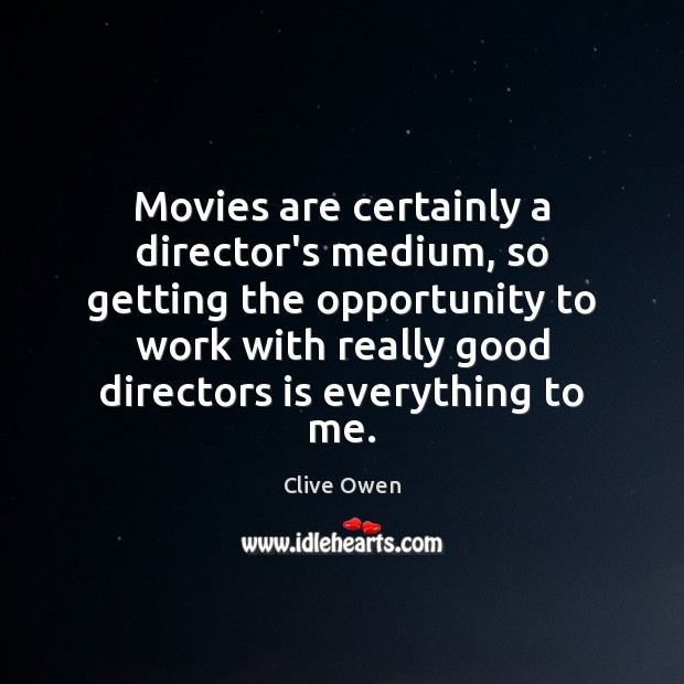 Movies are certainly a director's medium, so getting the opportunity to work Clive Owen Picture Quote