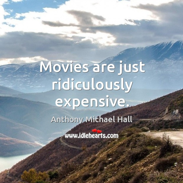 Movies are just ridiculously expensive. Anthony Michael Hall Picture Quote
