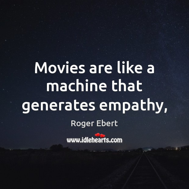 Movies are like a machine that generates empathy, Roger Ebert Picture Quote