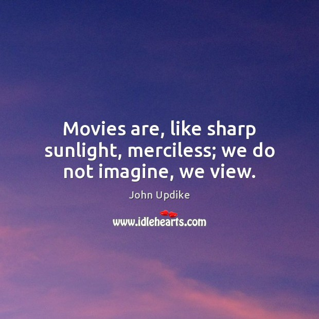 Movies are, like sharp sunlight, merciless; we do not imagine, we view. John Updike Picture Quote
