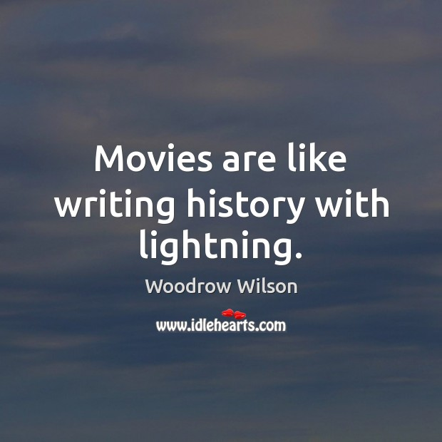 Movies are like writing history with lightning. Woodrow Wilson Picture Quote
