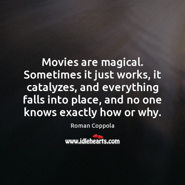 Movies are magical. Sometimes it just works, it catalyzes, and everything falls Roman Coppola Picture Quote